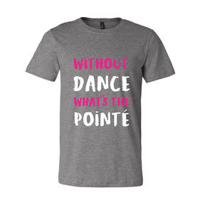 Without Dance What's The Pointe Tee